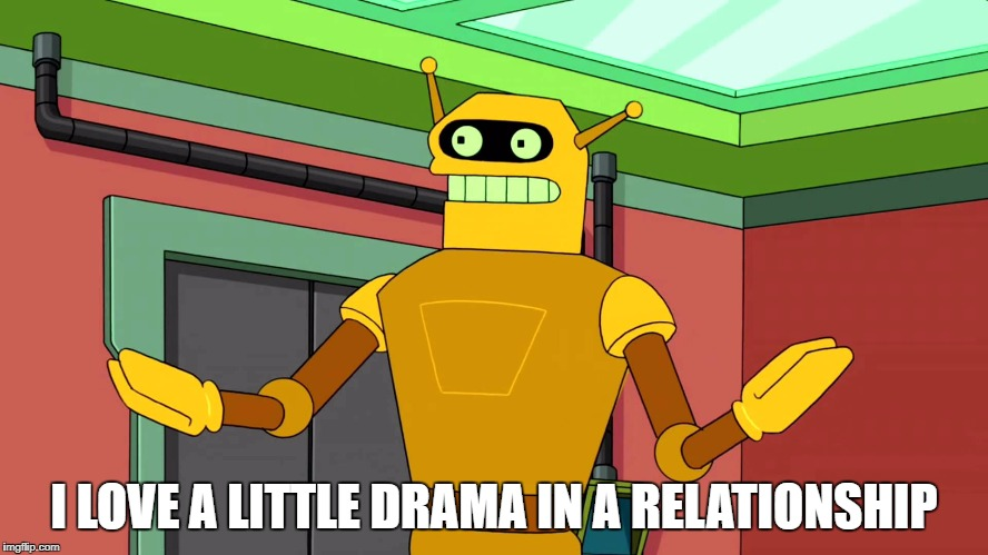 Calculon, Yes, YES...however, no! | I LOVE A LITTLE DRAMA IN A RELATIONSHIP | image tagged in calculon,yes,yeshowever,no | made w/ Imgflip meme maker