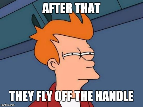 Futurama Fry Meme | AFTER THAT THEY FLY OFF THE HANDLE | image tagged in memes,futurama fry | made w/ Imgflip meme maker