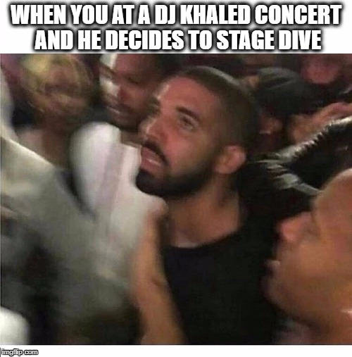 WHEN YOU AT A DJ KHALED CONCERT AND HE DECIDES TO STAGE DIVE | image tagged in dj khaled | made w/ Imgflip meme maker