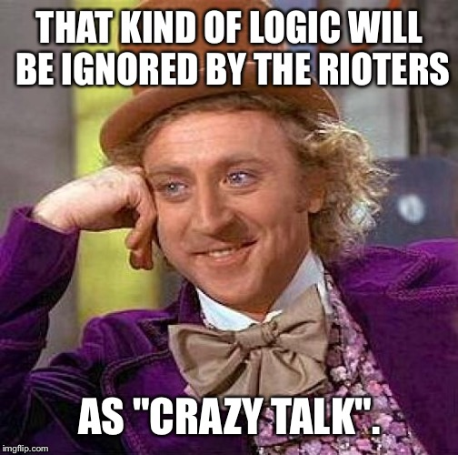 "Creepy Condescending Wonka Meme | THAT KIND OF LOGIC WILL BE IGNORED BY THE RIOTERS AS ""CRAZY TALK"". 