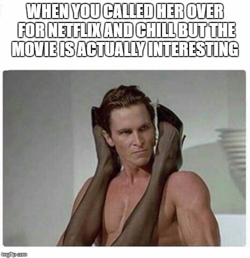 christian bale | WHEN YOU CALLED HER OVER FOR NETFLIX AND CHILL BUT THE MOVIE IS ACTUALLY INTERESTING | image tagged in christian bale | made w/ Imgflip meme maker