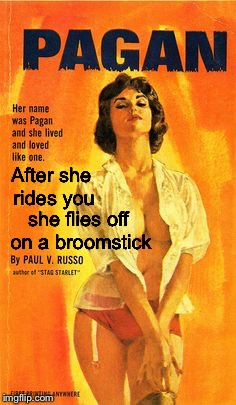 Pulp Art pagan girl | After she rides you she flies off on a broomstick | image tagged in pulp art pagan girl | made w/ Imgflip meme maker