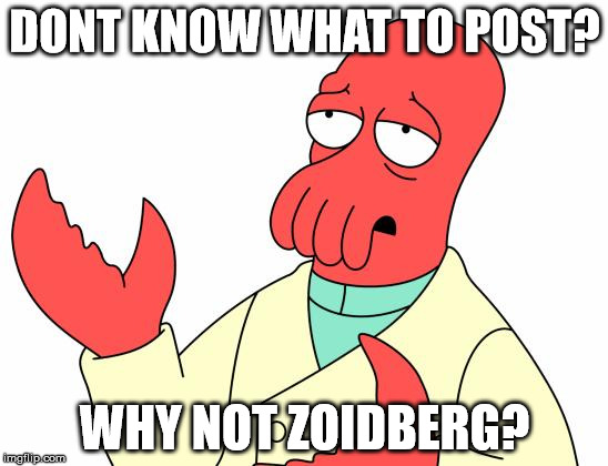 Futurama Zoidberg Meme | DONT KNOW WHAT TO POST? WHY NOT ZOIDBERG? | image tagged in memes,futurama zoidberg | made w/ Imgflip meme maker