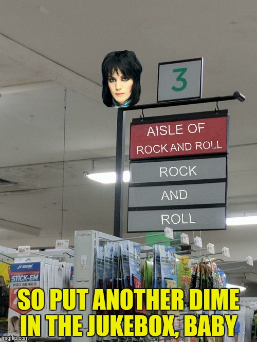 I love rock and roll!  Inspired by a meme by forceful  | SO PUT ANOTHER DIME IN THE JUKEBOX, BABY | image tagged in joan jett,i love rock and roll,aisle of rock and roll | made w/ Imgflip meme maker