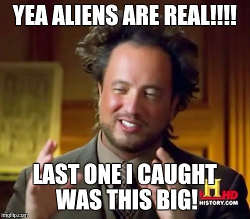 Ancient Aliens Meme | YEA ALIENS ARE REAL!!!! LAST ONE I CAUGHT WAS THIS BIG! | image tagged in memes,ancient aliens | made w/ Imgflip meme maker