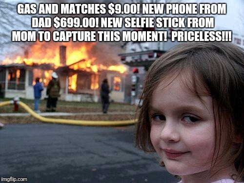 Disaster Girl Meme | GAS AND MATCHES $9.00! NEW PHONE FROM DAD $699.00! NEW SELFIE STICK FROM MOM TO CAPTURE THIS MOMENT!  PRICELESS!!! | image tagged in memes,disaster girl | made w/ Imgflip meme maker
