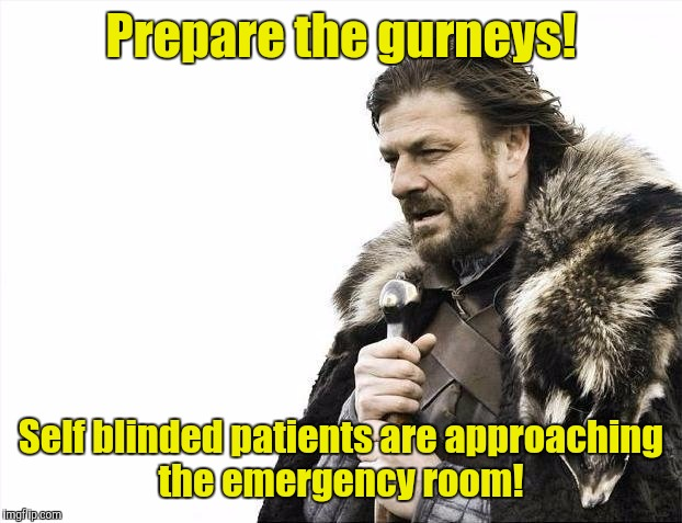 Judging by the way this country doesn't heed warnings,  this is what it will be like the day after the Eclipse.  | Prepare the gurneys! Self blinded patients are approaching the emergency room! | image tagged in memes,brace yourselves x is coming,eclipse 2017,blind | made w/ Imgflip meme maker