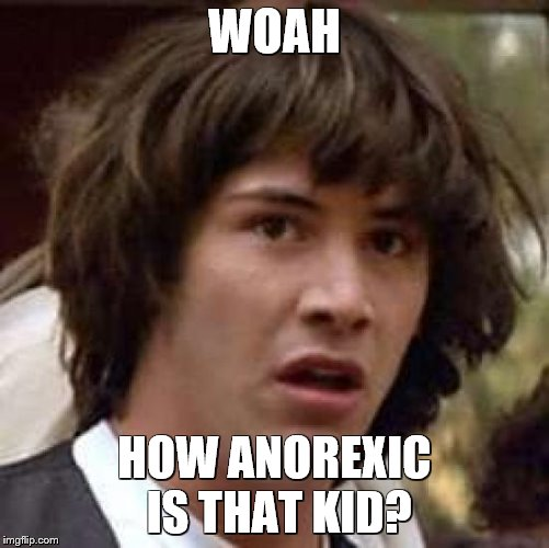 Conspiracy Keanu Meme | WOAH HOW ANOREXIC IS THAT KID? | image tagged in memes,conspiracy keanu | made w/ Imgflip meme maker