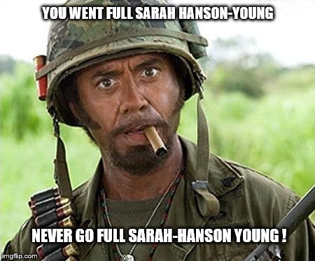 Robert Downey Jr Tropic Thunder | YOU WENT FULL SARAH HANSON-YOUNG NEVER GO FULL SARAH-HANSON YOUNG ! | image tagged in robert downey jr tropic thunder | made w/ Imgflip meme maker