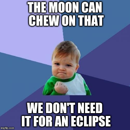 Success Kid Meme | THE MOON CAN CHEW ON THAT WE DON'T NEED IT FOR AN ECLIPSE | image tagged in memes,success kid | made w/ Imgflip meme maker