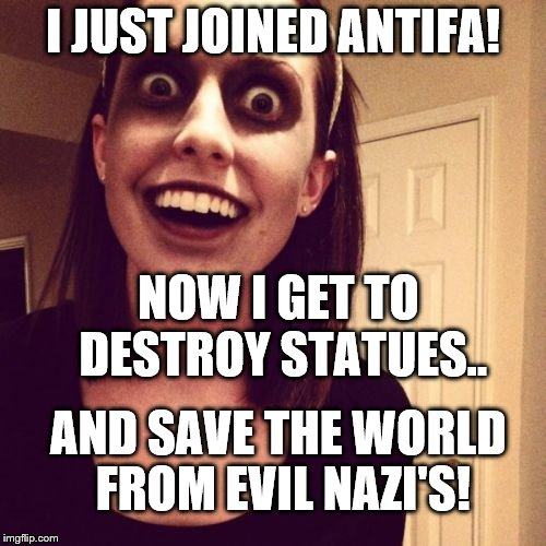 Zombie Overly Attached Girlfriend Meme | I JUST JOINED ANTIFA! AND SAVE THE WORLD FROM EVIL NAZI'S! NOW I GET TO DESTROY STATUES.. | image tagged in memes,zombie overly attached girlfriend | made w/ Imgflip meme maker