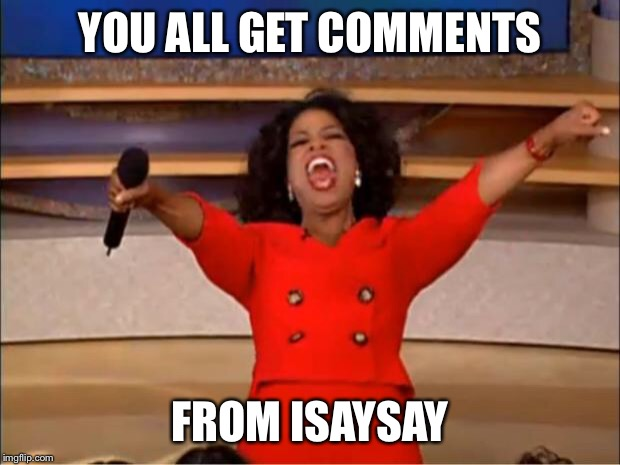 Oprah You Get A Meme | YOU ALL GET COMMENTS FROM ISAYSAY | image tagged in memes,oprah you get a | made w/ Imgflip meme maker