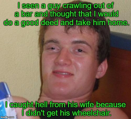 10 Guy Meme | I seen a guy crawling out of a bar and thought that I would do a good deed and take him home. I caught hell from his wife because I didn't g | image tagged in memes,10 guy | made w/ Imgflip meme maker