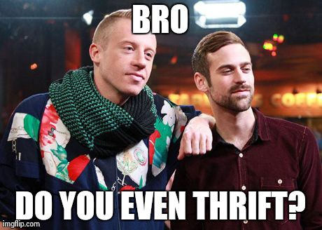 BRO DO YOU EVEN THRIFT? | image tagged in macklemore,thrift shop,do you even lift,memes,AdviceAnimals | made w/ Imgflip meme maker