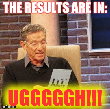 Maury Lie Detector Meme | THE RESULTS ARE IN: UGGGGGH!!! | image tagged in memes,maury lie detector | made w/ Imgflip meme maker