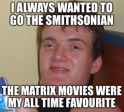 10 Guy Meme | I ALWAYS WANTED TO GO THE SMITHSONIAN THE MATRIX MOVIES WERE MY ALL TIME FAVOURITE | image tagged in memes,10 guy | made w/ Imgflip meme maker