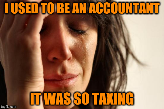 First World Problems Meme | I USED TO BE AN ACCOUNTANT IT WAS SO TAXING | image tagged in memes,first world problems | made w/ Imgflip meme maker