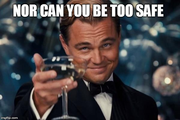 Leonardo Dicaprio Cheers Meme | NOR CAN YOU BE TOO SAFE | image tagged in memes,leonardo dicaprio cheers | made w/ Imgflip meme maker