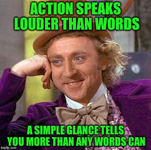Creepy Condescending Wonka Meme | ACTION SPEAKS LOUDER THAN WORDS A SIMPLE GLANCE TELLS YOU MORE THAN ANY WORDS CAN | image tagged in memes,creepy condescending wonka | made w/ Imgflip meme maker
