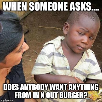 Third World Skeptical Kid Meme | WHEN SOMEONE ASKS.... DOES ANYBODY WANT ANYTHING FROM IN N OUT BURGER? | image tagged in memes,third world skeptical kid | made w/ Imgflip meme maker