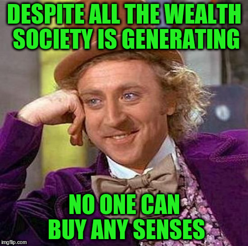 Creepy Condescending Wonka Meme | DESPITE ALL THE WEALTH SOCIETY IS GENERATING NO ONE CAN BUY ANY SENSES | image tagged in memes,creepy condescending wonka | made w/ Imgflip meme maker