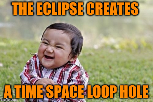 Evil Toddler Meme | THE ECLIPSE CREATES A TIME SPACE LOOP HOLE | image tagged in memes,evil toddler | made w/ Imgflip meme maker