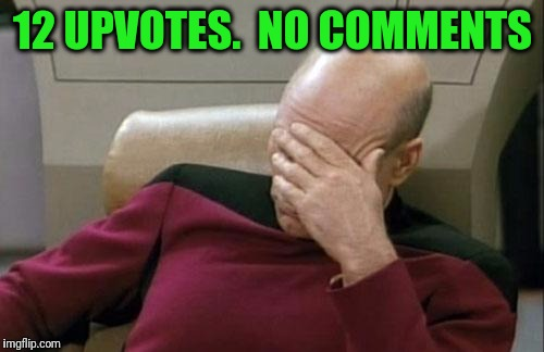 Captain Picard Facepalm Meme | 12 UPVOTES.  NO COMMENTS | image tagged in memes,captain picard facepalm | made w/ Imgflip meme maker