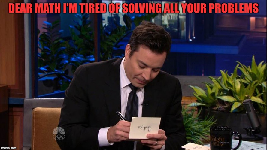 DEAR MATH I'M TIRED OF SOLVING ALL YOUR PROBLEMS | image tagged in jimmy falon | made w/ Imgflip meme maker