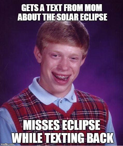 Bad Luck Brian eclipse | GETS A TEXT FROM MOM ABOUT THE SOLAR ECLIPSE MISSES ECLIPSE WHILE TEXTING BACK | image tagged in memes,bad luck brian,solar eclipse | made w/ Imgflip meme maker