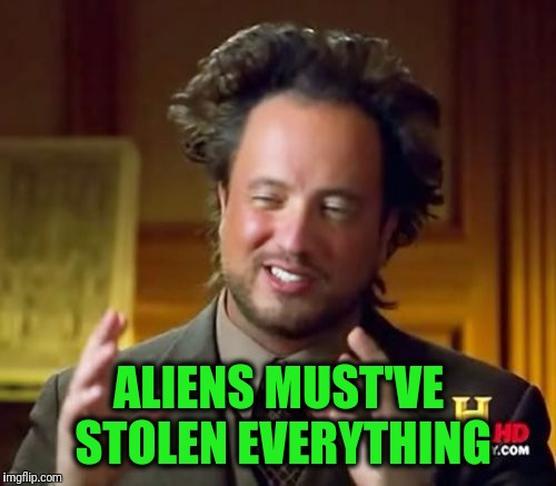 Ancient Aliens Meme | ALIENS MUST'VE STOLEN EVERYTHING | image tagged in memes,ancient aliens | made w/ Imgflip meme maker