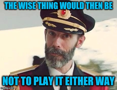 Captain Obvious | THE WISE THING WOULD THEN BE NOT TO PLAY IT EITHER WAY | image tagged in captain obvious | made w/ Imgflip meme maker