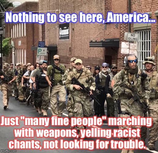 "Nope. Not Trying To Start Any Conflicts. Honest To God... | Nothing to see here, America... Just ""many fine people"" marching with weapons, yelling racist chants, not looking for trouble. 
