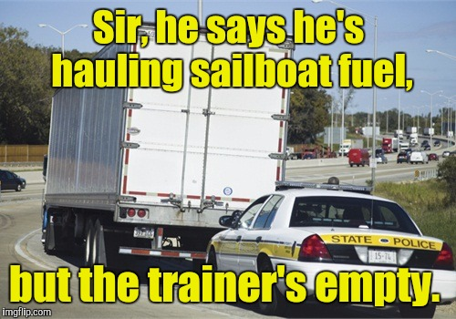 Sir, he says he's hauling sailboat fuel, but the trainer's empty. | made w/ Imgflip meme maker