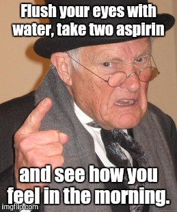 Back In My Day Meme | Flush your eyes with water, take two aspirin and see how you feel in the morning. | image tagged in memes,back in my day | made w/ Imgflip meme maker