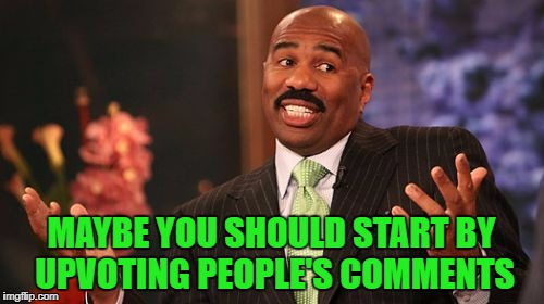 Steve Harvey Meme | MAYBE YOU SHOULD START BY UPVOTING PEOPLE'S COMMENTS | image tagged in memes,steve harvey | made w/ Imgflip meme maker