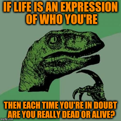 Are you alive or dead? | IF LIFE IS AN EXPRESSION OF WHO YOU'RE THEN EACH TIME YOU'RE IN DOUBT ARE YOU REALLY DEAD OR ALIVE? | image tagged in memes,philosoraptor,acim,life,self expression | made w/ Imgflip meme maker