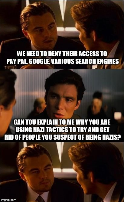 Inception Meme | WE NEED TO DENY THEIR ACCESS TO PAY PAL, GOOGLE, VARIOUS SEARCH ENGINES CAN YOU EXPLAIN TO ME WHY YOU ARE USING NAZI TACTICS TO TRY AND GET  | image tagged in memes,inception | made w/ Imgflip meme maker