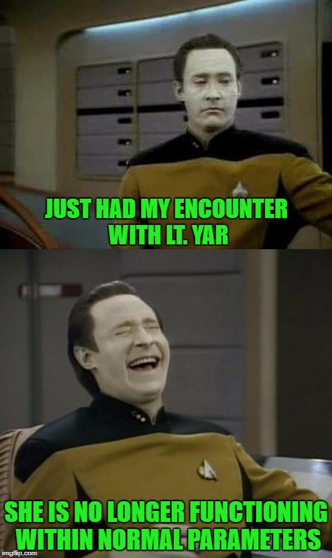 If you watched the show, you know what I'm talking about. | JUST HAD MY ENCOUNTER WITH LT. YAR SHE IS NO LONGER FUNCTIONING WITHIN NORMAL PARAMETERS | image tagged in commander data,memes,star trek tng,funny,wrecked it,star trek | made w/ Imgflip meme maker