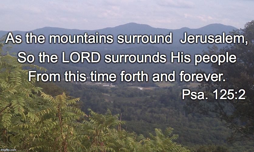 As the mountains surround  Jerusalem, So the LORD surrounds His people From this time forth and forever. Psa. 125:2 | image tagged in surround | made w/ Imgflip meme maker