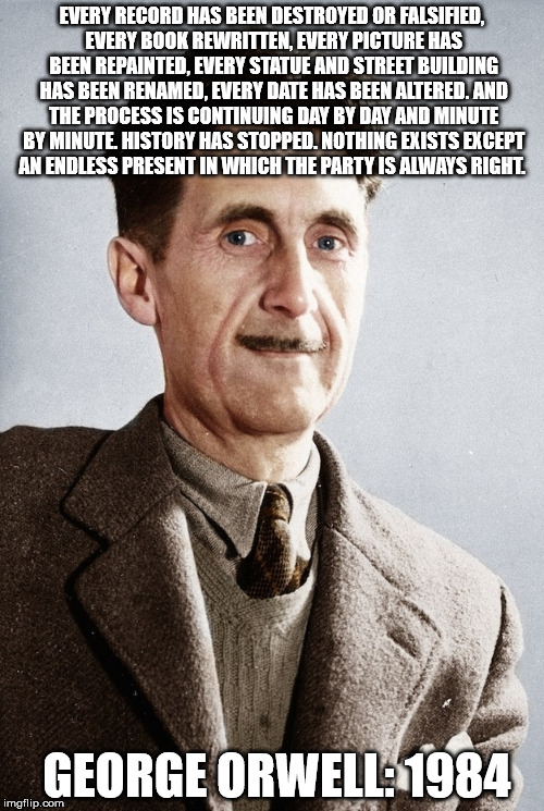 George Orwell was right!  | EVERY RECORD HAS BEEN DESTROYED OR FALSIFIED, EVERY BOOK REWRITTEN, EVERY PICTURE HAS BEEN REPAINTED, EVERY STATUE AND STREET BUILDING HAS B | image tagged in memes,1984,future,dystopia | made w/ Imgflip meme maker