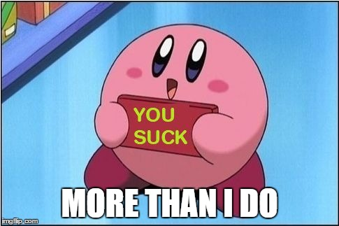 Kirby says You Suck |  MORE THAN I DO | image tagged in kirby says you suck | made w/ Imgflip meme maker