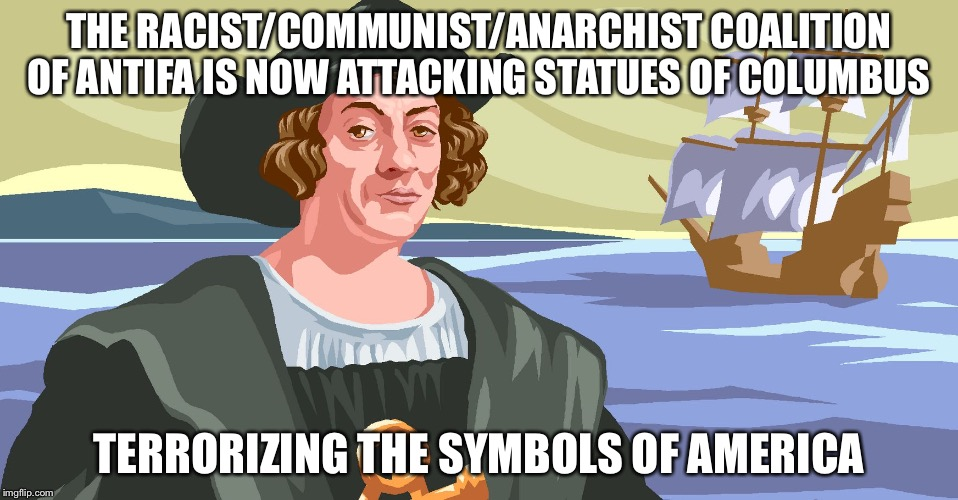 Columbus color | THE RACIST/COMMUNIST/ANARCHIST COALITION OF ANTIFA IS NOW ATTACKING STATUES OF COLUMBUS TERRORIZING THE SYMBOLS OF AMERICA | image tagged in columbus color | made w/ Imgflip meme maker