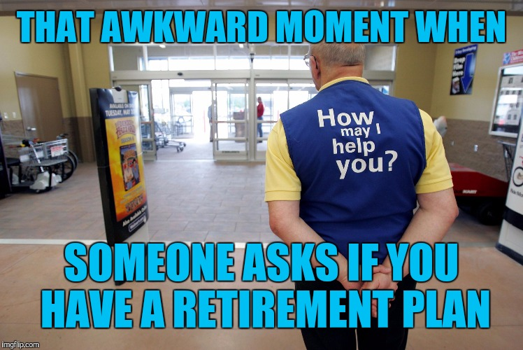 Walmart greeter |  THAT AWKWARD MOMENT WHEN; SOMEONE ASKS IF YOU HAVE A RETIREMENT PLAN | image tagged in walmart help | made w/ Imgflip meme maker