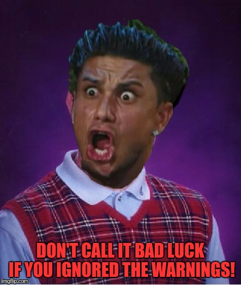 Bad Luck DJ Pauly | DON'T CALL IT BAD LUCK IF YOU IGNORED THE WARNINGS! | image tagged in bad luck dj pauly | made w/ Imgflip meme maker