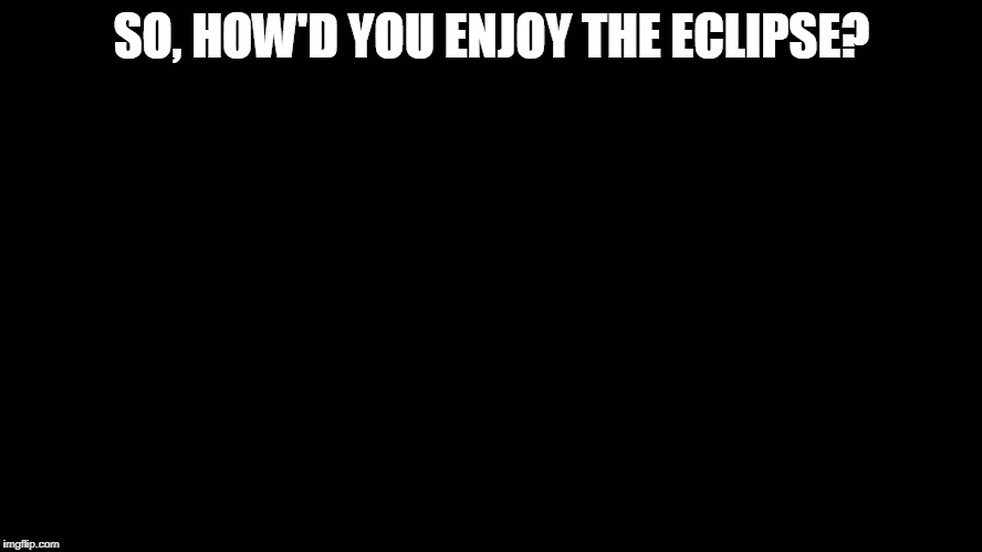 My glasses were a bit loose. | SO, HOW'D YOU ENJOY THE ECLIPSE? | image tagged in all black,solar eclipse,blind,blinded by the light,funny memes | made w/ Imgflip meme maker