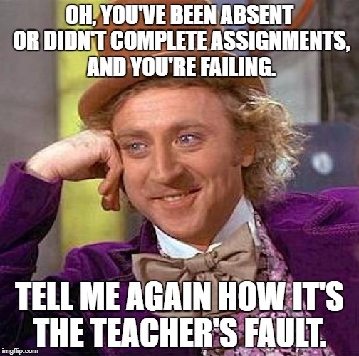 Creepy Condescending Wonka Meme | OH, YOU'VE BEEN ABSENT OR DIDN'T COMPLETE ASSIGNMENTS, AND YOU'RE FAILING. TELL ME AGAIN HOW IT'S THE TEACHER'S FAULT. | image tagged in memes,creepy condescending wonka | made w/ Imgflip meme maker