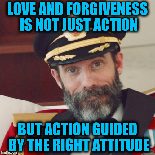 Love and Forgiveness | LOVE AND FORGIVENESS IS NOT JUST ACTION BUT ACTION GUIDED BY THE RIGHT ATTITUDE | image tagged in captain obvious,memes,love,forgiveness,acim | made w/ Imgflip meme maker