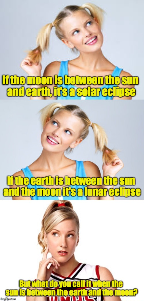 A Mental Eclipse Maybe? | If the moon is between the sun and earth, it's a solar eclipse If the earth is between the sun and the moon it's a lunar eclipse But what do | image tagged in memes,challenged blonde,eclipse 2017 | made w/ Imgflip meme maker
