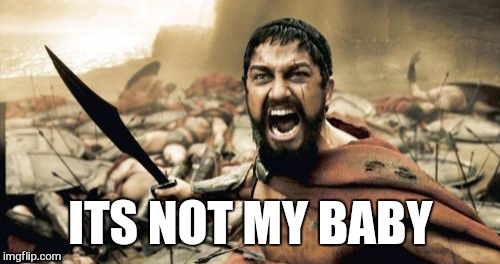 Sparta Leonidas Meme | ITS NOT MY BABY | image tagged in memes,sparta leonidas | made w/ Imgflip meme maker