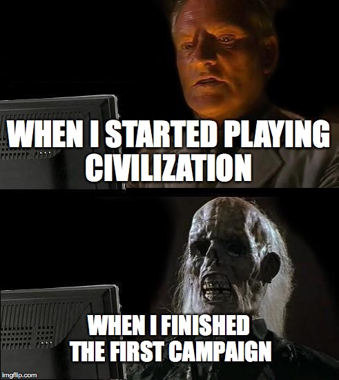 When I Play Video Games | WHEN I STARTED PLAYING CIVILIZATION WHEN I FINISHED THE FIRST CAMPAIGN | image tagged in memes,ill just wait here,video games | made w/ Imgflip meme maker